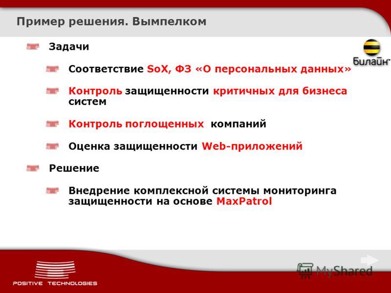 Пример решения. Вымпелком Задачи Соответствие SoX, ФЗ «О персональных данных» Контроль защищенности критичных для бизнеса систем Контроль поглощенных компаний Оценка защищенности Web-приложений Решение Внедрение комплексной системы мониторинга защище