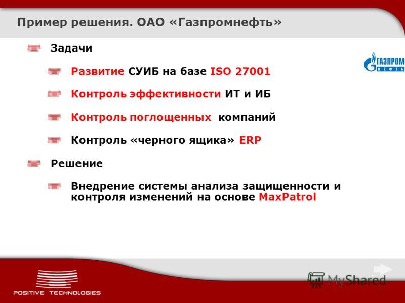 Пример решения. ОАО «Газпромнефть» Задачи Развитие СУИБ на базе ISO 27001 Контроль эффективности ИТ и ИБ Контроль поглощенных компаний Контроль «черного ящика» ERP Решение Внедрение системы анализа защищенности и контроля изменений на основе MaxPatro