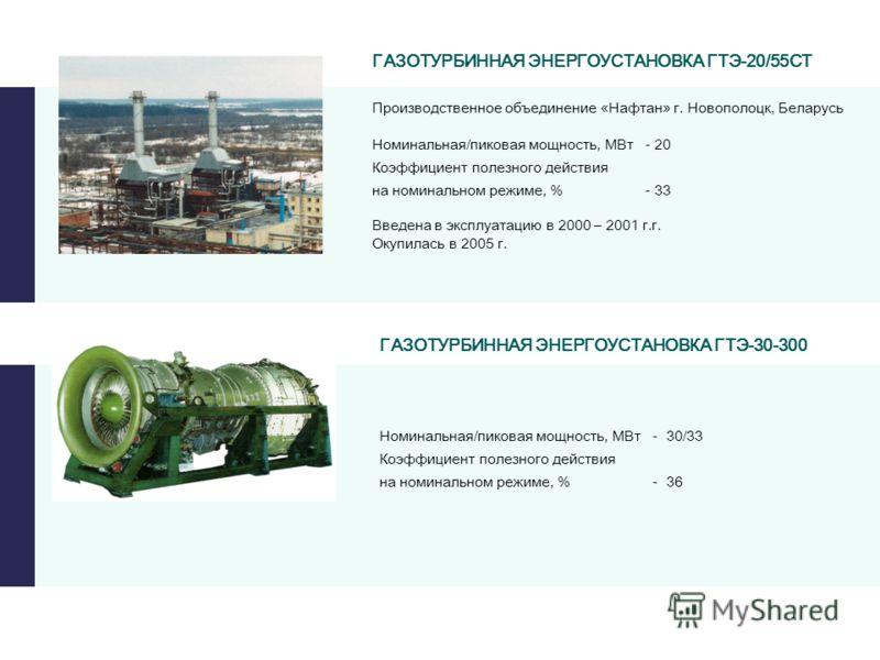 ГАЗОТУРБИННАЯ ЭНЕРГОУСТАНОВКА ГТЭ-20/55СТ Введена в эксплуатацию в 2000 – 2001 г.г. Окупилась в 2005 г. ГАЗОТУРБИННАЯ ЭНЕРГОУСТАНОВКА ГТЭ-30-300 Номинальная/пиковая мощность, МВт - 30/33 Коэффициент полезного действия на номинальном режиме, % - 36 Но