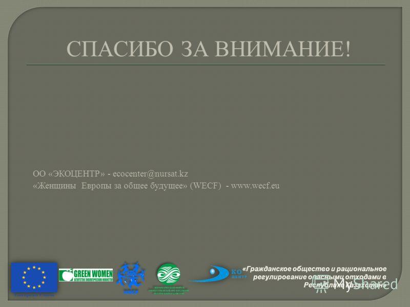 ОО «ЭКОЦЕНТР» - ecocenter@nursat.kz «Женщины Европы за общее будущее» (WECF) - www.wecf.eu СПАСИБО ЗА ВНИМАНИЕ! «Гражданское общество и рациональное регулирование опасными отходами в Республике Казахстан»