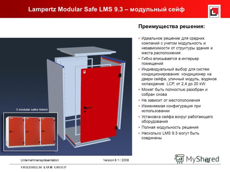 UnternehmenspräsentationVersion 8.1 / 2008 12 Lampertz Modular Safe LMS 9.3 – модульный сейф Преимущества решения: Идеальное решение для средних компаний с учетом модульность и независимости от структуры здания и места расположения Гибко вписывается