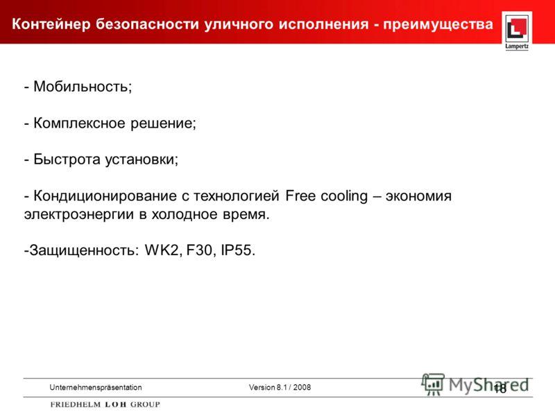 UnternehmenspräsentationVersion 8.1 / 2008 18 - Мобильность; - Комплексное решение; - Быстрота установки; - Кондиционирование с технологией Free cooling – экономия электроэнергии в холодное время. -Защищенность: WK2, F30, IP55. Контейнер безопасности
