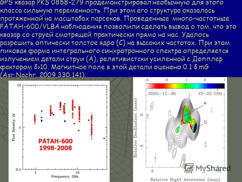 GPS квазар PKS 0858-279 продемонстрировал необычную для этого класса сильную переменность. При этом его структура оказалась протяженной на масштабах парсеков. Проведенные много-частотные РАТАН-600/VLBA наблюдения позволили сделать вывод о том, что эт