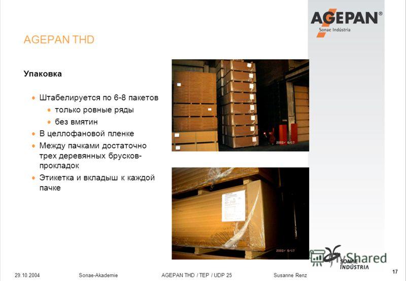 29.10.2004Sonae-Akademie AGEPAN THD / TEP / UDP 25 Susanne Renz 17 AGEPAN THD Упаковка Штабелируется по 6-8 пакетов только ровные ряды без вмятин В целлофановой пленке Между пачками достаточно трех деревянных брусков- прокладок Этикетка и вкладыш к к