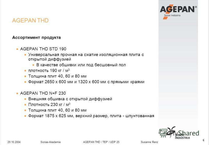 29.10.2004Sonae-Akademie AGEPAN THD / TEP / UDP 25 Susanne Renz 6 AGEPAN THD Ассортимент продукта AGEPAN THD STD 190 Универсальная прочная на сжатие изоляционная плита с открытой диффузией В качестве обшивки или под бесшовный пол плотность 190 кг / м