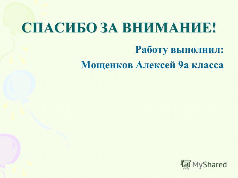СПАСИБО ЗА ВНИМАНИЕ! Работу выполнил: Мощенков Алексей 9а класса