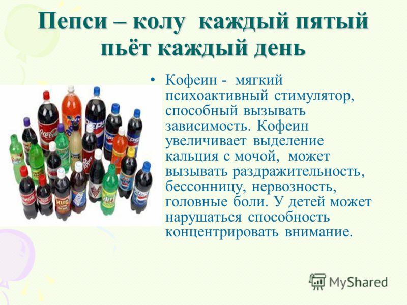 Пепси – колу каждый пятый пьёт каждый день Кофеин - мягкий психоактивный стимулятор, способный вызывать зависимость. Кофеин увеличивает выделение кальция с мочой, может вызывать раздражительность, бессонницу, нервозность, головные боли. У детей может