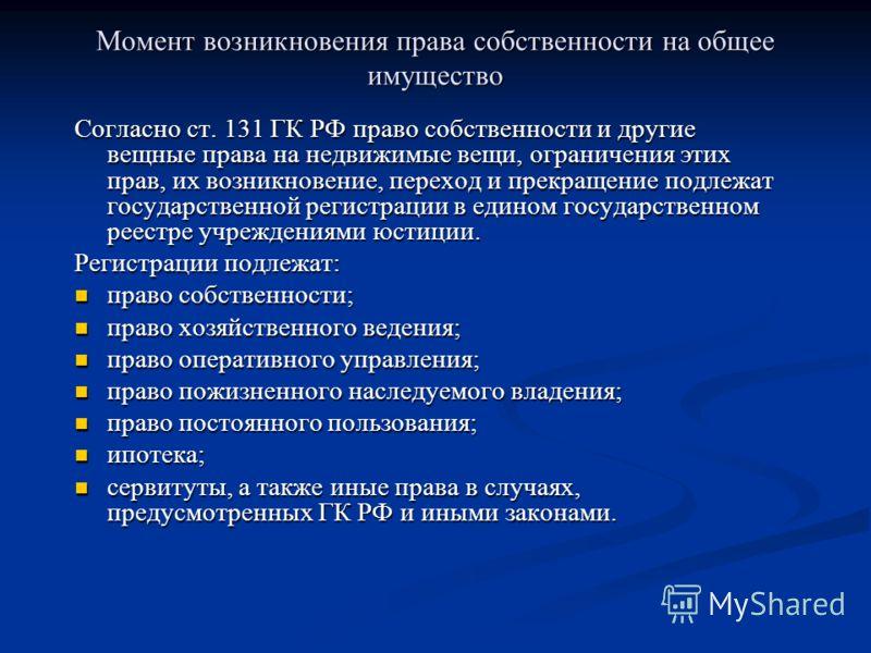 Момент возникновения права собственности на общее имущество Согласно ст. 131 ГК РФ право собственности и другие вещные права на недвижимые вещи, ограничения этих прав, их возникновение, переход и прекращение подлежат государственной регистрации в еди