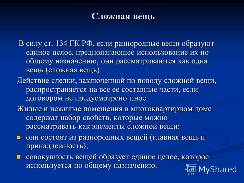 Сложная вещь Сложная вещь В силу ст. 134 ГК РФ, если разнородные вещи образуют единое целое, предполагающее использование их по общему назначению, они рассматриваются как одна вещь (сложная вещь). В силу ст. 134 ГК РФ, если разнородные вещи образуют