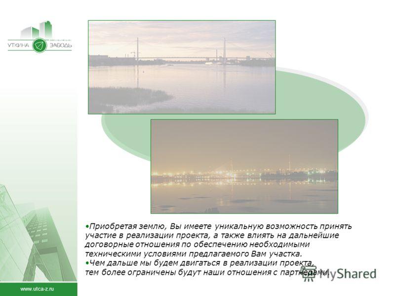 www.utca-z.ru Приобретая землю, Вы имеете уникальную возможность принять участие в реализации проекта, а также влиять на дальнейшие договорные отношения по обеспечению необходимыми техническими условиями предлагаемого Вам участка. Чем дальше мы будем
