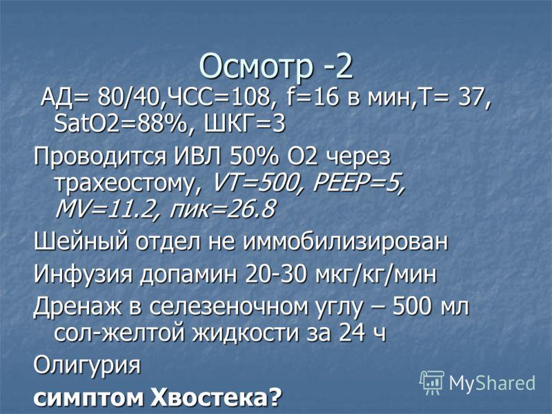 Осмотр -2 АД= 80/40,ЧСС=108, f=16 в мин,T= 37, SatO2=88%, ШКГ=3 АД= 80/40,ЧСС=108, f=16 в мин,T= 37, SatO2=88%, ШКГ=3 Проводится ИВЛ 50% О2 через трахеостому, VT=500, PEEP=5, MV=11.2, пик=26.8 Шейный отдел не иммобилизирован Инфузия допамин 20-30 мкг