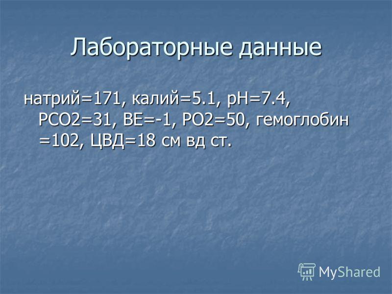 Лабораторные данные натрий=171, калий=5.1, рН=7.4, РСО2=31, ВЕ=-1, РО2=50, гемоглобин =102, ЦВД=18 см вд ст.