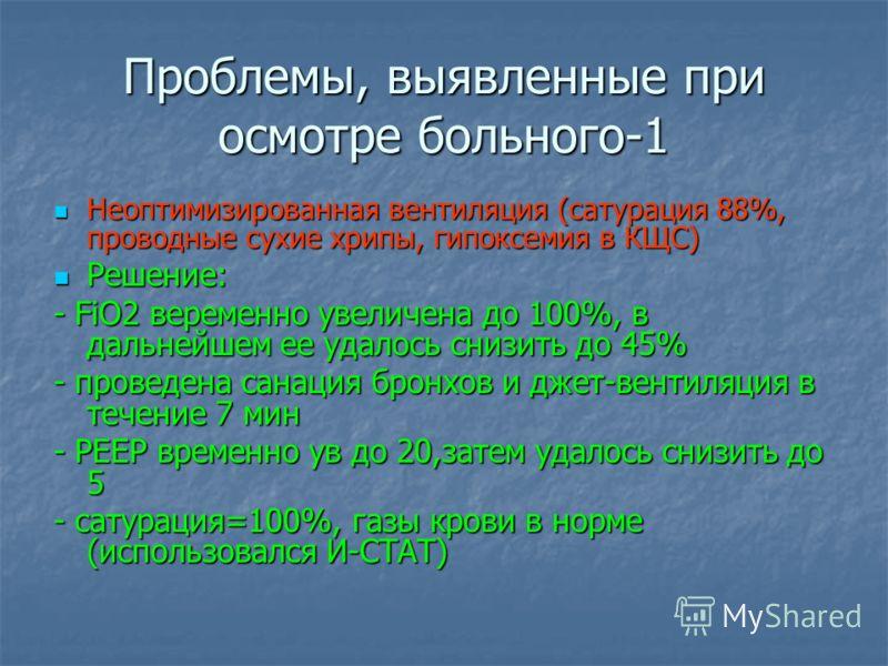 Проблемы, выявленные при осмотре больного-1 Неоптимизированная вентиляция (сатурация 88%, проводные сухие хрипы, гипоксемия в КЩС) Неоптимизированная вентиляция (сатурация 88%, проводные сухие хрипы, гипоксемия в КЩС) Решение: Решение: - FiO2 веремен