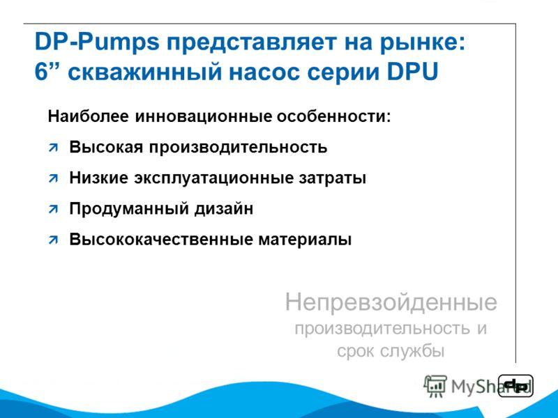 DP-Pumps представляет на рынке: 6 скважинный насос серии DPU Наиболее инновационные особенности: Высокая производительность Низкие эксплуатационные затраты Продуманный дизайн Высококачественные материалы Непревзойденные производительность и срок служ