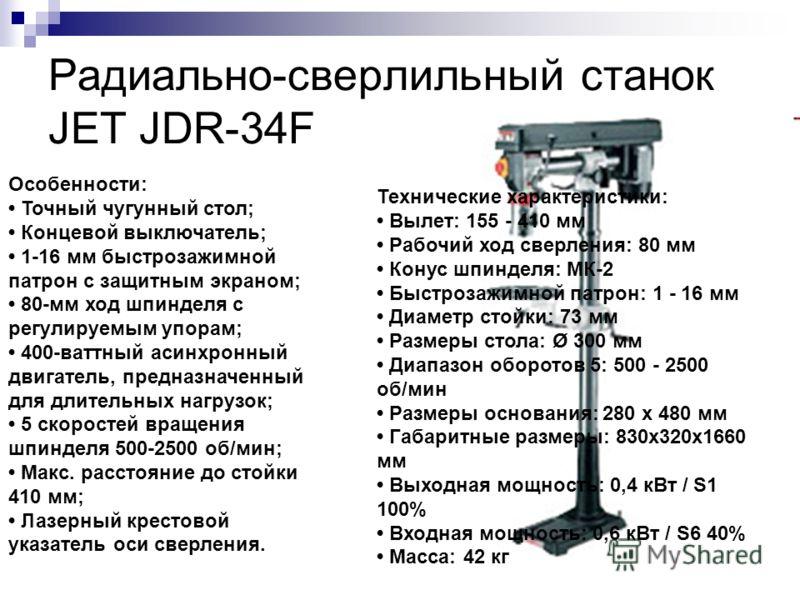 Радиально-сверлильный станок JET JDR-34F Особенности: Точный чугунный стол; Концевой выключатель; 1-16 мм быстрозажимной патрон с защитным экраном; 80-мм ход шпинделя с регулируемым упорам; 400-ваттный асинхронный двигатель, предназначенный для длите
