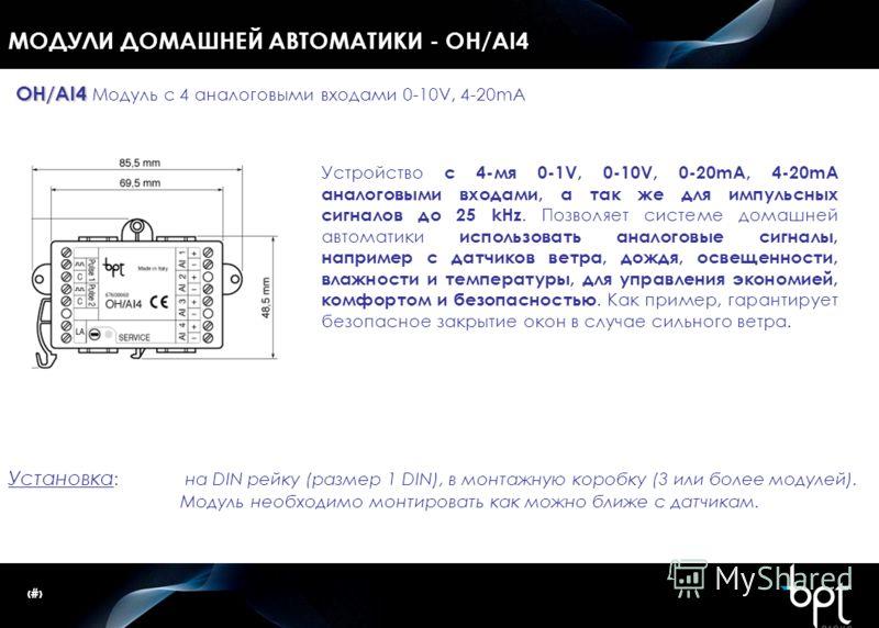 12 МОДУЛИ ДОМАШНЕЙ АВТОМАТИКИ - OH/AI4 Установка : на DIN рейку (размер 1 DIN), в монтажную коробку (3 или более модулей). Модуль необходимо монтировать как можно ближе с датчикам. OH/AI4 OH/AI4 Модуль с 4 аналоговыми входами 0-10V, 4-20mA Устройство