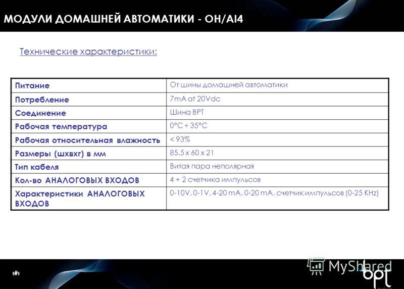 14 МОДУЛИ ДОМАШНЕЙ АВТОМАТИКИ - OH/AI4 Питание От шины домашней автоматики Потребление 7mA at 20Vdc Соединение Шина BPT Рабочая температура 0°C ÷ 35°C Рабочая относительная влажность < 93% Размеры (шxвxг) в мм 85,5 x 60 x 21 Тип кабеля Витая пара неп
