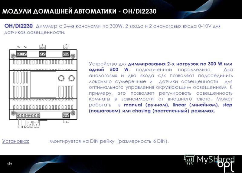 15 МОДУЛИ ДОМАШНЕЙ АВТОМАТИКИ - OH/DI2230 Установка: монтируется на DIN рейку (размерность 6 DIN). OH/DI2230 OH/DI2230 Диммер с 2-мя каналами по 300W, 2 входа и 2 аналоговых входа 0-10V для датчиков освещенности. Устройство для диммирования 2-х нагру