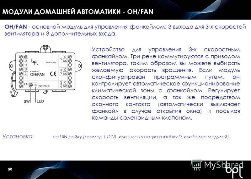 21 МОДУЛИ ДОМАШНЕЙ АВТОМАТИКИ - OH/FAN Установка : на DIN рейку (размер 1 DIN) или в монтажную коробку (3 или более модулей). OH/FAN OH/FAN - основной модуль для управления фанкойлом: 3 выхода для 3-х скоростей вентилятора и 3 дополнительных входа. У