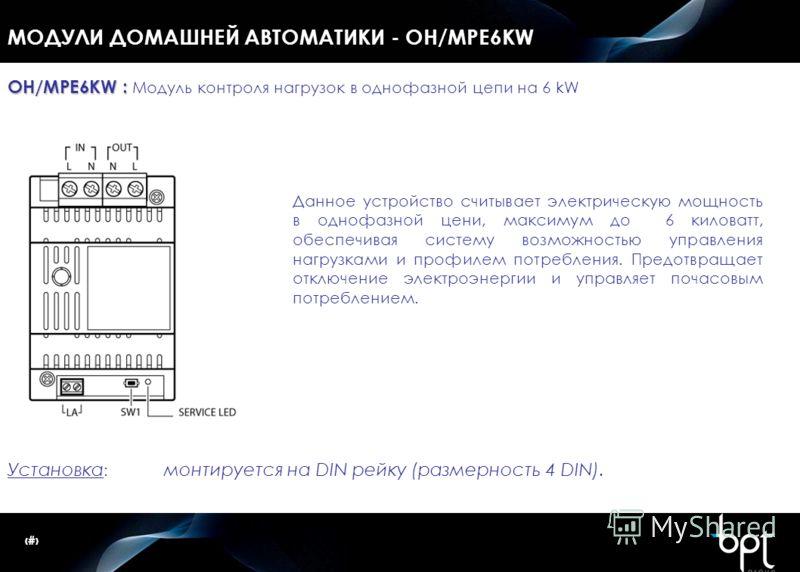 28 МОДУЛИ ДОМАШНЕЙ АВТОМАТИКИ - OH/MPE6KW Установка : монтируется на DIN рейку (размерность 4 DIN). OH/MPE6KW : OH/MPE6KW : Модуль контроля нагрузок в однофазной цепи на 6 kW Данное устройство считывает электрическую мощность в однофазной цени, макси