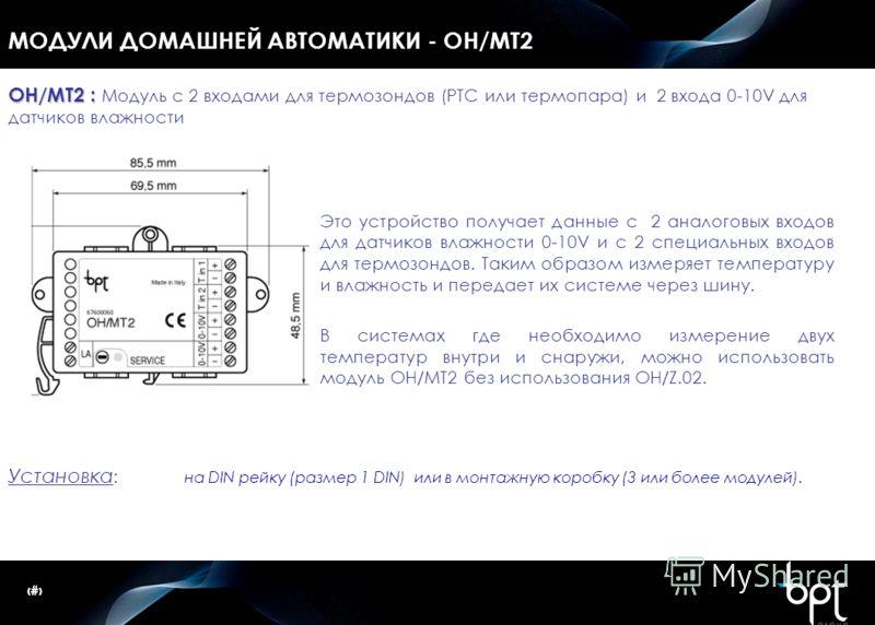 37 МОДУЛИ ДОМАШНЕЙ АВТОМАТИКИ - OH/MT2 OH/MT2 : OH/MT2 : Модуль с 2 входами для термозондов (РТС или термопара) и 2 входа 0-10V для датчиков влажности Это устройство получает данные с 2 аналоговых входов для датчиков влажности 0-10V и с 2 специальных
