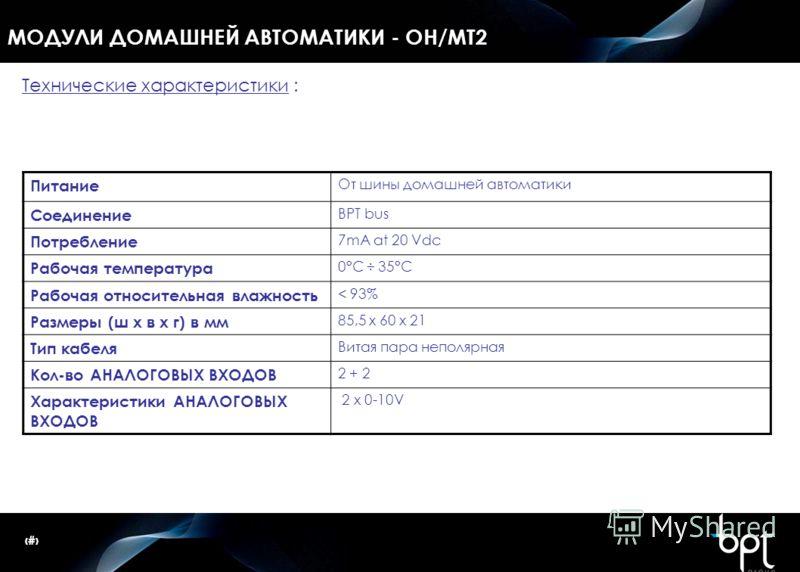 39 МОДУЛИ ДОМАШНЕЙ АВТОМАТИКИ - OH/MT2 Технические характеристики : Питание От шины домашней автоматики Соединение BPT bus Потребление 7mA at 20 Vdc Рабочая температура 0°C ÷ 35°C Рабочая относительная влажность < 93% Размеры (ш x в x г) в мм 85,5 x