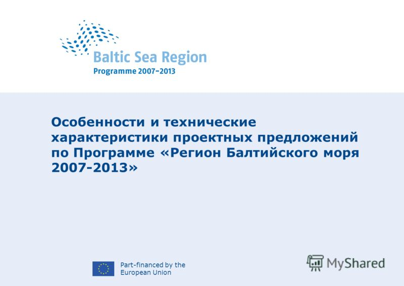Part-financed by the European Union Особенности и технические характеристики проектных предложений по Программе «Регион Балтийского моря 2007-2013»