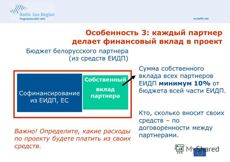 Особенность 3: каждый партнер делает финансовый вклад в проект Бюджет белорусского партнера (из средств ЕИДП) Софинансирование из ЕИДП, ЕС Собственный вклад партнера Сумма собственного вклада всех партнеров ЕИДП минимум 10% от бюджета всей части ЕИДП