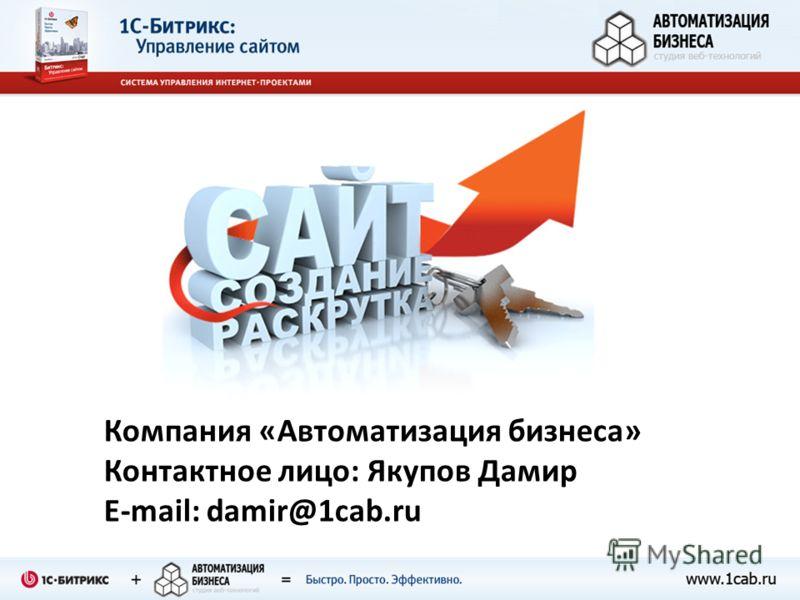 Компания «Автоматизация бизнеса» Контактное лицо: Якупов Дамир E-mail: damir@1cab.ru