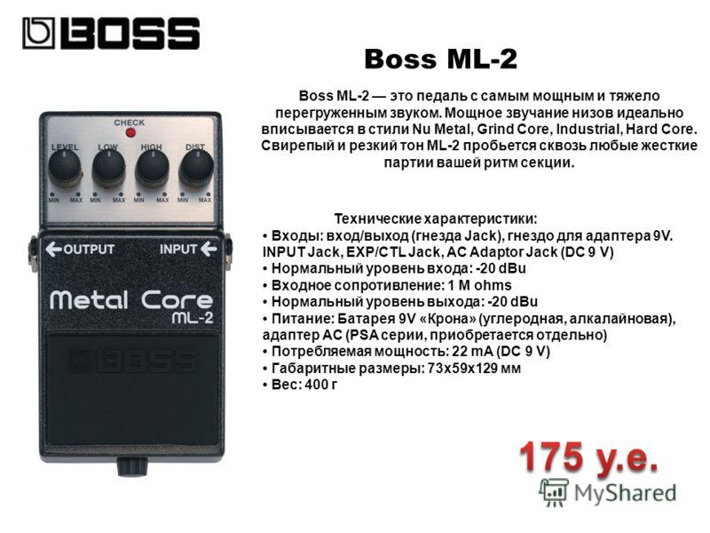 Boss ML-2 Boss ML-2 это педаль с самым мощным и тяжело перегруженным звуком. Мощное звучание низов идеально вписывается в стили Nu Metal, Grind Core, Industrial, Hard Core. Свирепый и резкий тон ML-2 пробьется сквозь любые жесткие партии вашей ритм с