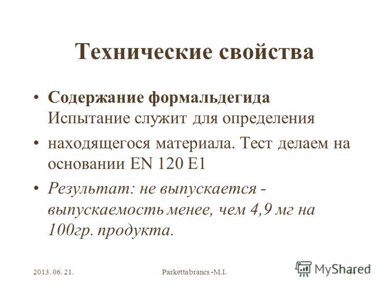 2013. 06. 21.Parketta brancs -M.I.44 Технические свойства Содержание формальдегида Испытание служит для определения находящегося материала. Тест делаем на основании EN 120 Е1 Результат: не выпускается - выпускаемость менее, чем 4,9 мг на 100гр. проду