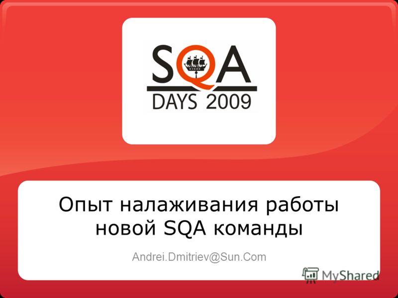 Опыт налаживания работы новой SQA команды Andrei.Dmitriev@Sun.Com