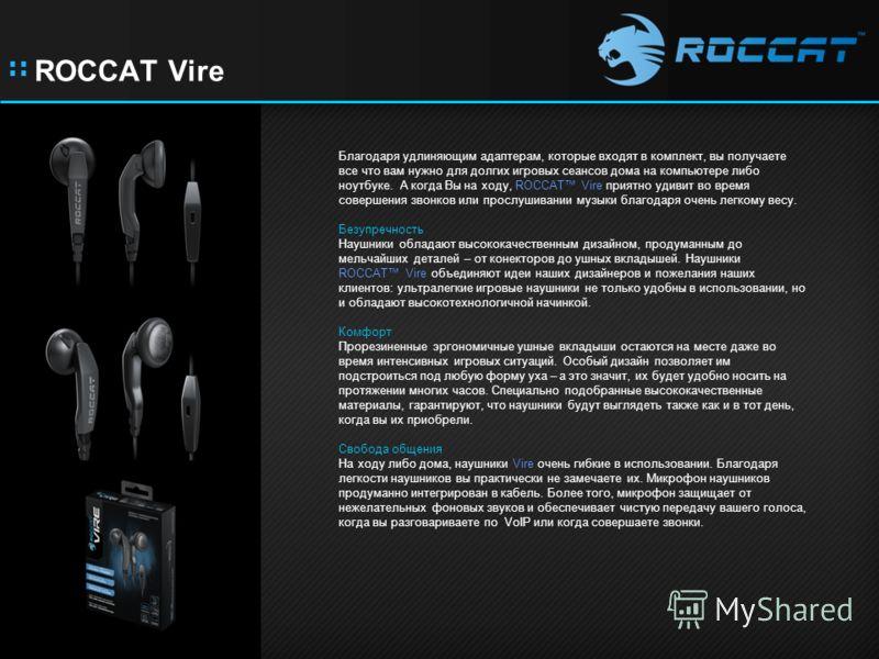 :: ROCCAT Vire Благодаря удлиняющим адаптерам, которые входят в комплект, вы получаете все что вам нужно для долгих игровых сеансов дома на компьютере либо ноутбуке. А когда Вы на ходу, ROCCAT Vire приятно удивит во время совершения звонков или просл