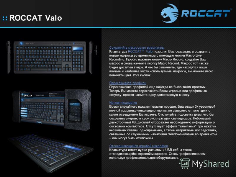 :: ROCCAT Valo Сохраняйте макросы во время игры Клавиатура ROCCAT Valo позволит Вам создавать и сохранять новые макросы во время игры с помощью кнопки Macro Live Recording. Просто нажмите кнопку Macro Record, создайте Ваш макрос и снова нажмите кнопк