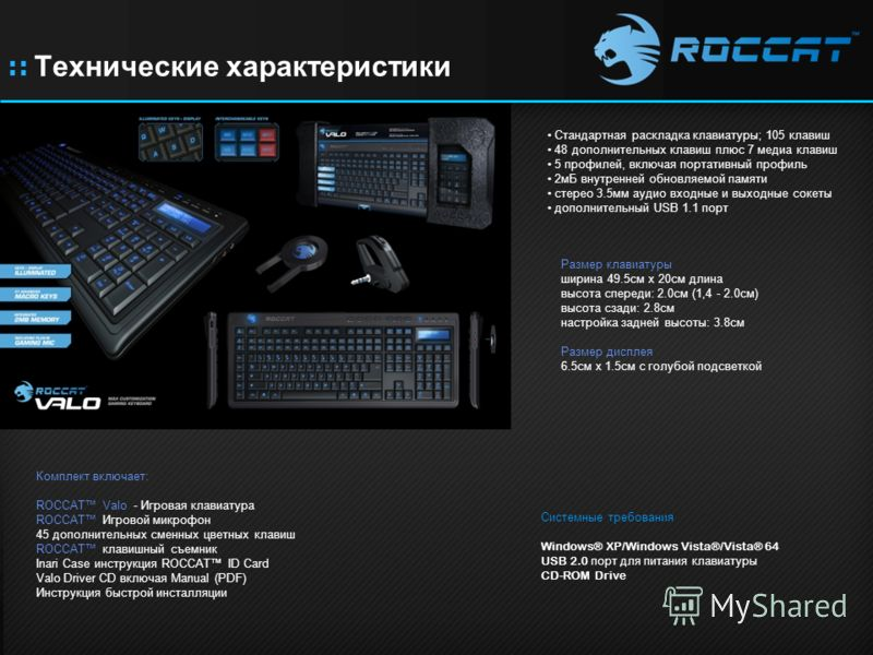 :: Технические характеристики Стандартная раскладка клавиатуры; 105 клавиш 48 дополнительных клавиш плюс 7 медиа клавиш 5 профилей, включая портативный профиль 2мБ внутренней обновляемой памяти стерео 3.5мм аудио входные и выходные сокеты дополнитель