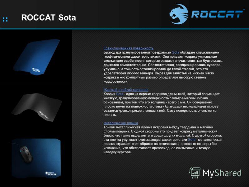 :: ROCCAT Sota Гранулированная поверхность Благодаря гранулированной поверхности Sota обладает специальными геофизическими характеристиками. Они придают коврику уникальные скользящие особенности, которые создают впечатление, как будто мышь движется с