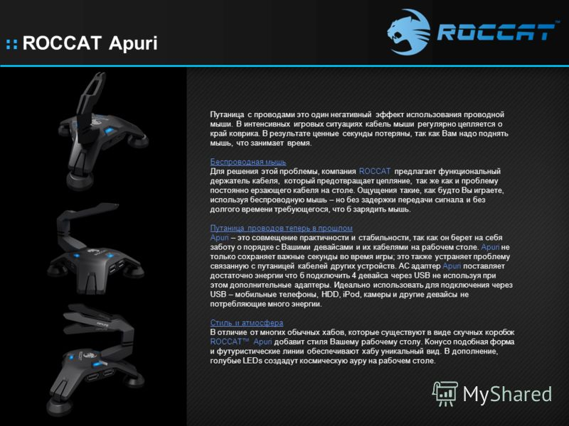:: ROCCAT Apuri Путаница с проводами это один негативный эффект использования проводной мыши. В интенсивных игровых ситуациях кабель мыши регулярно цепляется о край коврика. В результате ценные секунды потеряны, так как Вам надо поднять мышь, что зан