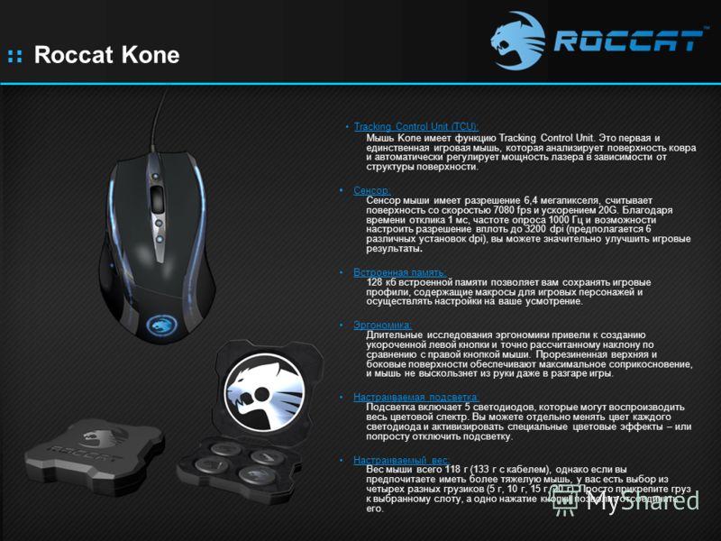 :: Roccat Kone Tracking Control Unit (TCU): Мышь Kone имеет функцию Tracking Control Unit. Это первая и единственная игровая мышь, которая анализирует поверхность ковра и автоматически регулирует мощность лазера в зависимости от структуры поверхности