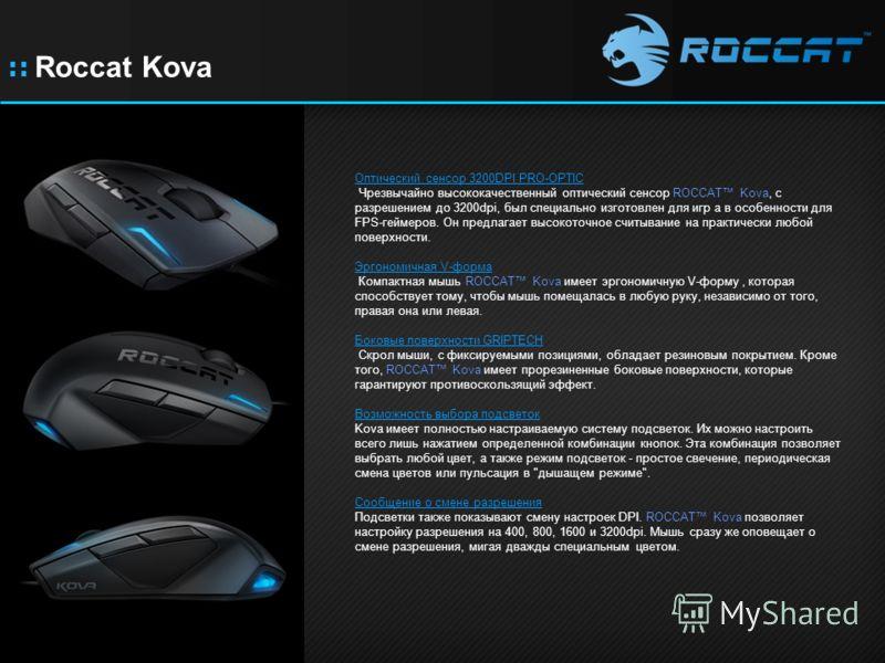 :: Roccat Kova Оптический сенсор 3200DPI PRO-OPTIC Чрезвычайно высококачественный оптический сенсор ROCCAT Kova, с разрешением до 3200dpi, был специально изготовлен для игр а в особенности для FPS-геймеров. Он предлагает высокоточное считывание на пр