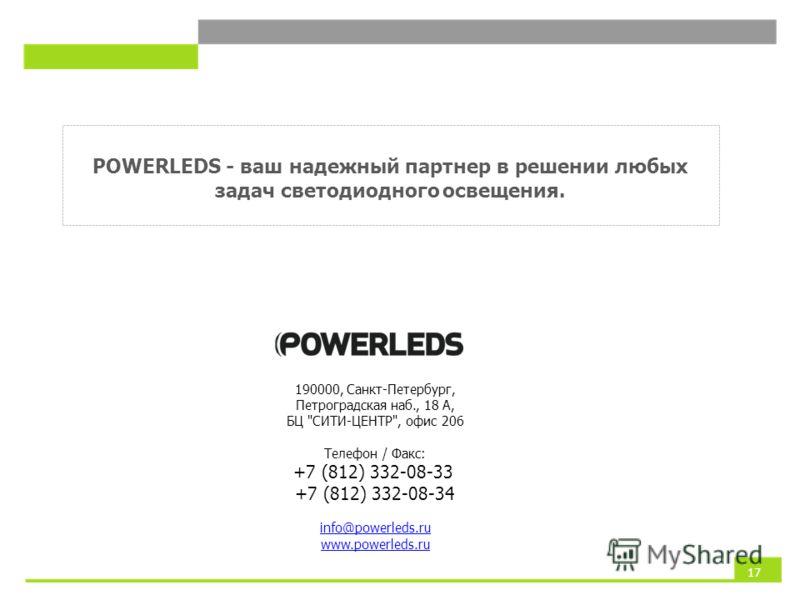 POWERLEDS - ваш надежный партнер в решении любых задач светодиодного освещения. 190000, Санкт-Петербург, Петроградская наб., 18 А, БЦ СИТИ-ЦЕНТР, офис 206 Телефон / Факс: +7 (812) 332-08-33 +7 (812) 332-08-34 info@powerleds.ru www.powerleds.ru 17