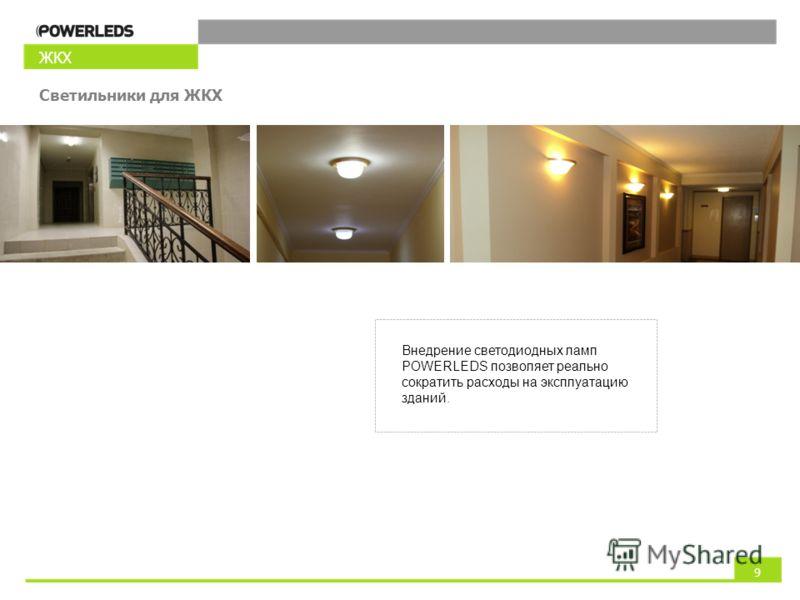ЖКХ Светильники для ЖКХ Внедрение светодиодных ламп POWERLEDS позволяет реально сократить расходы на эксплуатацию зданий. 9