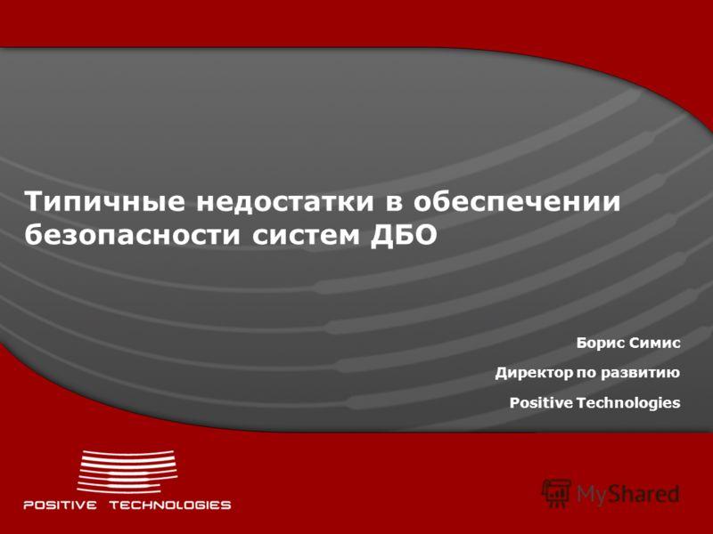 Типичные недостатки в обеспечении безопасности систем ДБО Борис Симис Директор по развитию Positive Technologies