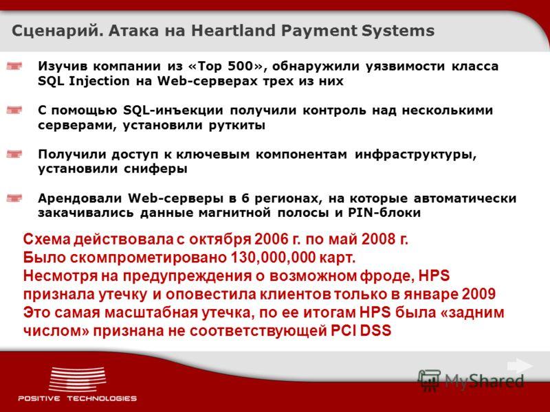 Сценарий. Атака на Heartland Payment Systems Изучив компании из «Top 500», обнаружили уязвимости класса SQL Injection на Web-серверах трех из них С помощью SQL-инъекции получили контроль над несколькими серверами, установили руткиты Получили доступ к