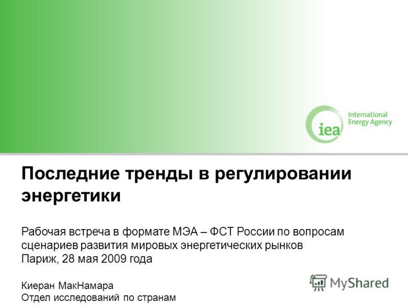Последние тренды в регулировании энергетики Рабочая встреча в формате МЭА – ФСТ России по вопросам сценариев развития мировых энергетических рынков Париж, 28 мая 2009 года Киеран МакНамара Отдел исследований по странам