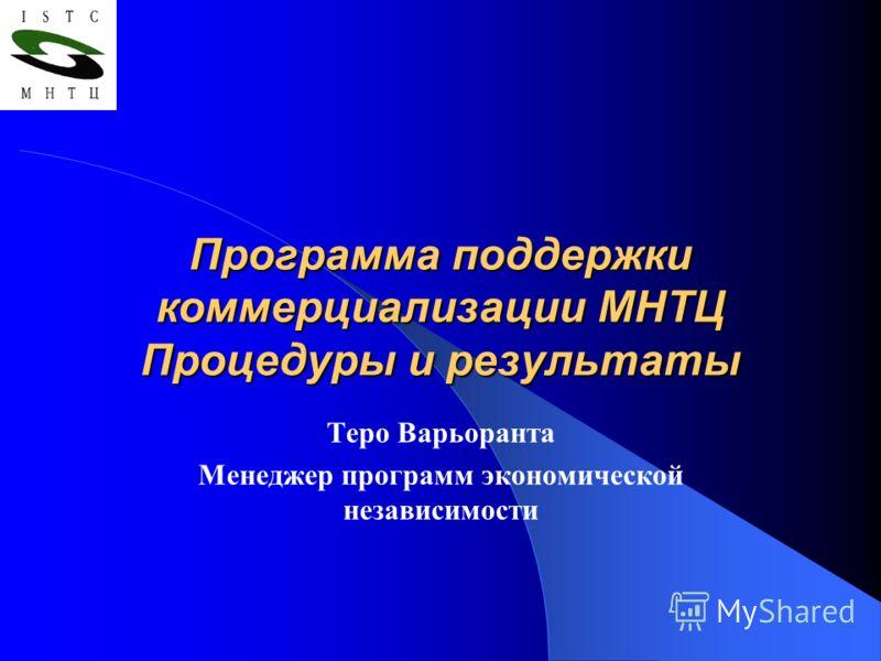 Программа поддержки коммерциализации МНТЦ Процедуры и результаты Теро Варьоранта Менеджер программ экономической независимости
