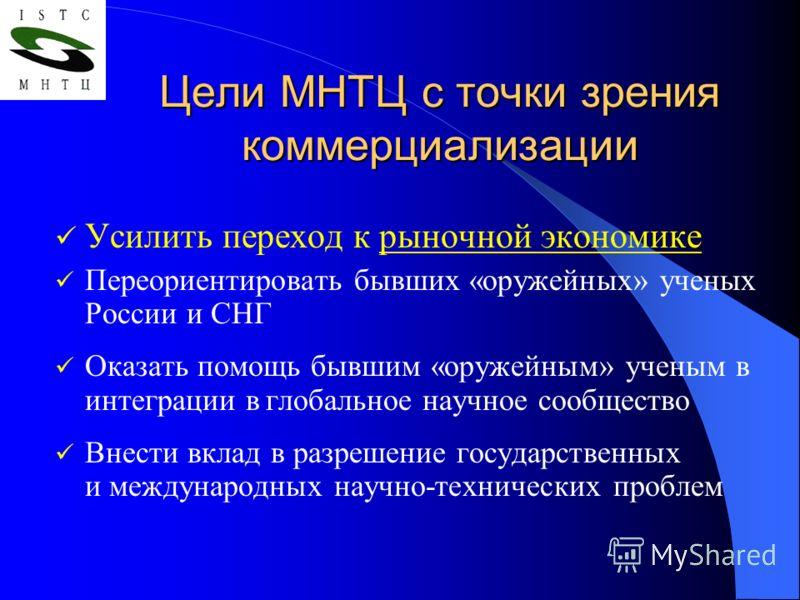 Цели МНТЦ с точки зрения коммерциализации Усилить переход к рыночной экономике Переориентировать бывших «оружейных» ученых России и СНГ Оказать помощь бывшим «оружейным» ученым в интеграции в глобальное научное сообщество Внести вклад в разрешение го
