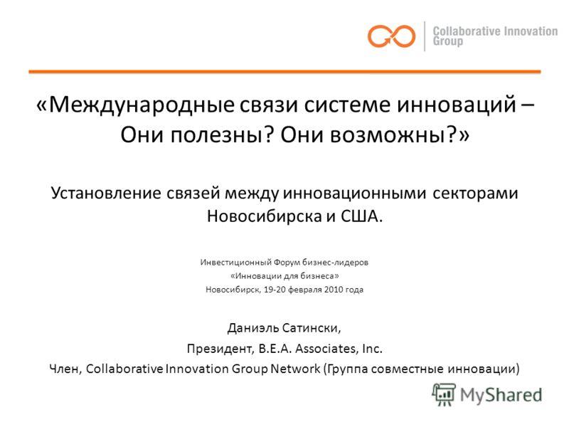 «Международные связи системе инноваций – Они полезны? Они возможны?» Установление связей между инновационными секторами Новосибирска и США. Инвестиционный Форум бизнес-лидеров «Инновации для бизнеса» Новосибирск, 19-20 февраля 2010 года Даниэль Сатин