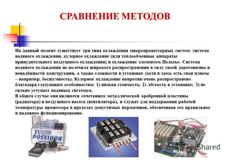 СРАВНЕНИЕ МЕТОДОВ На данный момент существует три типа охлаждения микропроцессорных систем: система водяного охлаждения, кулерное охлаждение (или теплообменные аппараты принудительного воздушного охлаждения) и охлаждение элементом Пельтье. Система во