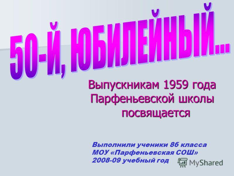 Выпускникам 1959 года Парфеньевской школы посвящается Выполнили ученики 8б класса МОУ «Парфеньевская СОШ» 2008-09 учебный год