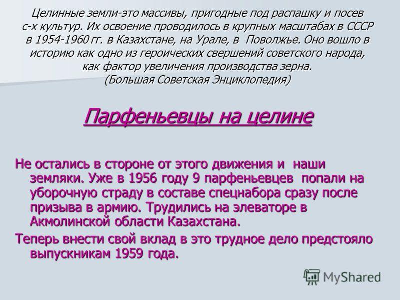 Целинные земли-это массивы, пригодные под распашку и посев с-х культур. Их освоение проводилось в крупных масштабах в СССР в 1954-1960 гг. в Казахстане, на Урале, в Поволжье. Оно вошло в историю как одно из героических свершений советского народа, ка